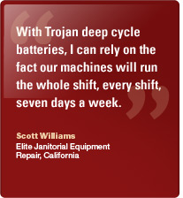 With Trojan deep cycle batteries, I can rely on the fact our machines will run the whole shift, every shift, seven days a week. Scott Williams, Elite Janitorial Equipment Repair, Ca