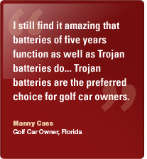 I still find it amazing that batteries of five years function as well as Trojan batteries do... Trojan batteries are the preferred choice for golf car owners. Manny Cass, Golf Car Owner, Florida