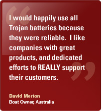 I would happily use all Trojan batteries because they were reliable.  I like companies with great products, and dedicated efforts to REALLY support their customers. David Morton Boat Owner, Australia