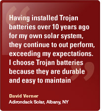 Trojan deep cycle batteries are a perfect complement to our solar systems. They're rugged and dependable, operating under extreme conditions. Steve Neil, Horizon Energy Systems, Arizona