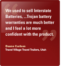 We used to sell Interstate Batteries, ...Trojan battery warranties are much better and I feel a lot more confident with the product. Duane Carlson, Travel Village Travel Trailers, Utah